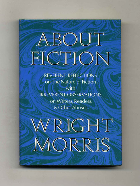 About Ficiton. Reverent Reflections On The Nature Of Fiction With Irreverent Observations On Writers, Readers, & Other Abuses - 1st Edition/1st Printing. Wright Morris.