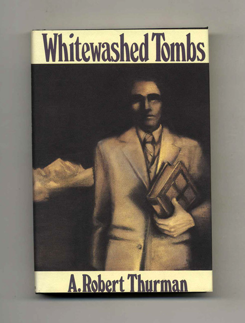 Whitewashed Tombs - 1st Edition/1st Printing. A. Robert Thurman.