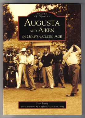 Augusta And Aiken In Golf's Golden Age - 1st Edition. Stan Byrdy.