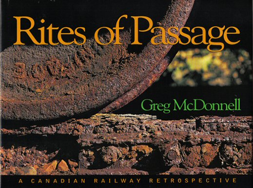 Rites Of Passage - A Canadian Railway Retrospective - 1st Edition/1st Printing. Greg McDonnell.