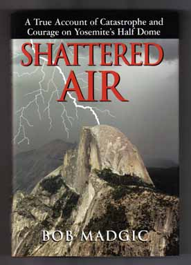 Shattered Air: A True Account Of Catastrophe And Courage On Yosemite's Half Dome - 1st Edition/1st Printing. Bob Madgic.