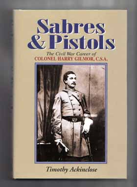 Sabres & Pistols: the Civil War Career of Colonel Harry Gilmor, C. S. A. - 1st Edition/1st Printing. Timothy Ackinclose.