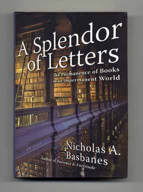 A Splendor of Letters: The Permanence of Books in an Impermanent World - 1st Edition/1st Printing. Nicholas A. Basbanes.
