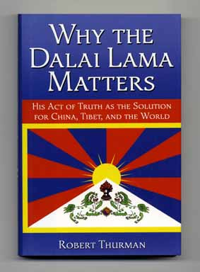 Why the Dalai Lama Matters: His Act of Truth As the Solution for China, Tibet, and the World - 1st Edition/1st Printing. Robert Thurman.