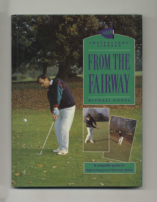 From the Fairway: A Complete Guide to Improving Your Fairway Shots - 1st Edition/1st Printing. Michael Hobbs.