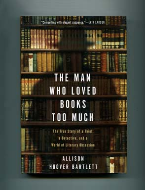 The Man Who Loved Books Too Much - 1st Edition/1st Printing. Allison Hoover Bartlett.