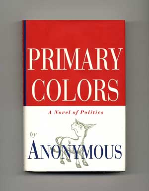 Primary Colors: A Novel of Politics - 1st Edition/1st Printing. Anonymous, Joe Klein.