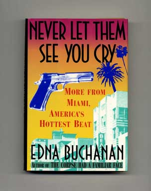 Never Let Them See You Cry: More From Miami, America's Hottest Beat - 1st Edition/1st Printing. Edna Buchanan.