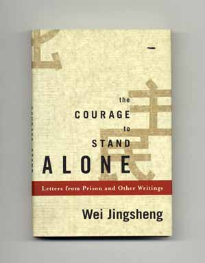 The Courage To Stand Alone: Letters From Prison And Other Writings - 1st Edition/1st Printing. Wei Jingsheng.