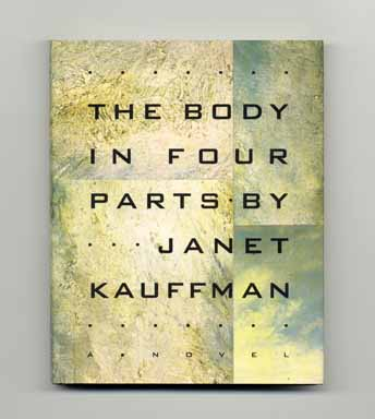 The Body in Four Parts - 1st Edition/1st Printing. Janet Kauffman.