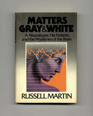 Matters Gray & White: A Neurologist, His Patients, and the Mysteries of the Brain - 1st Edition/1st Printing. Russell Martin.