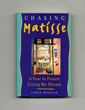 Chasing Matisse: A Year In France Living My Dream. James Morgan.