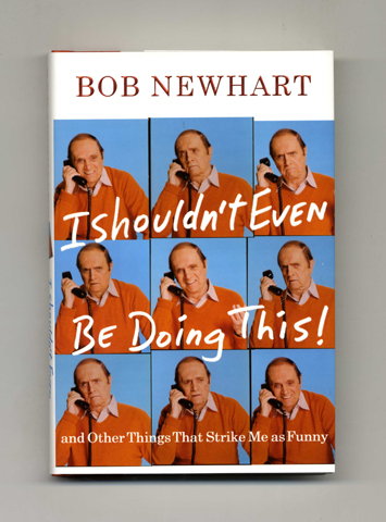 I Shouldn't Even Be Doing This! And Other Things That Strike Me As Funny - 1st Edition/1st Printing. Bob Newhart.