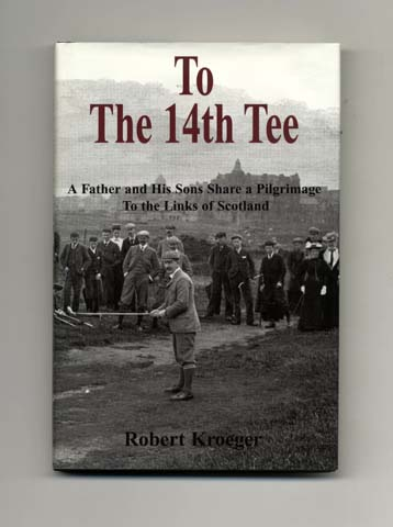 To The 14th Tee - A Father and His Sons Share a Pilgrimage to the Links of Scotland. Robert Kroeger.