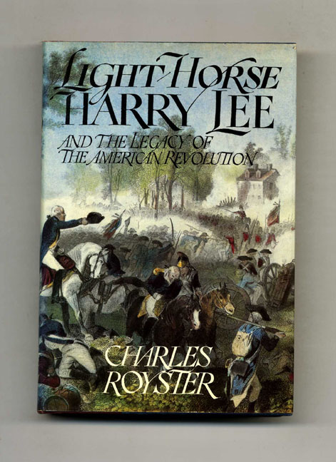 Light Horse Harry Lee And The Legacy Of The American Revolution - 1st Edition/1st Printing. Charles Royster.