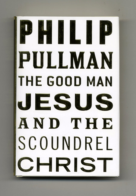 The Good Man Jesus And The Scoundrel Christ - 1st Edition/1st Printing. Philip Pullman.
