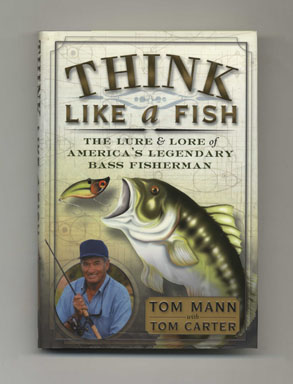 Think Like A Fish: The Lure And Lore Of America's Legendary Bass Fisherman - 1st Edition/1st Printing. Tom Mann, Tom Carter.