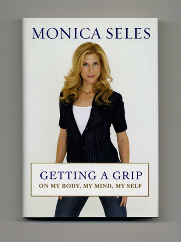 Getting A Grip -- On My Body, My Mind, My Self - 1st Edition/1st Printing. Monica Seles.