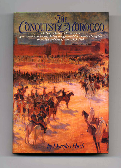 The Conquest Of Morocco - 1st US Edition/1st Printing. Douglas Porch.