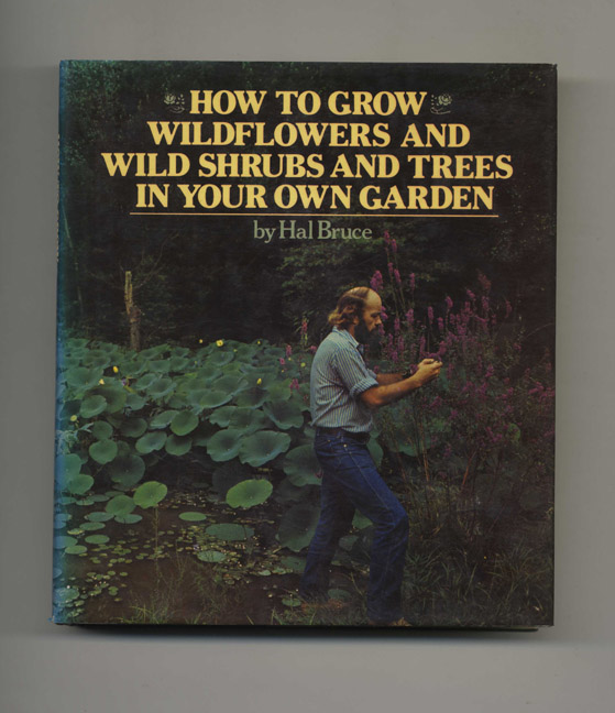 How To Grow Wildflowers And Wild Shrubs And Trees In Your Own Garden - 1st Edition/1st Printing. Hal Bruce.