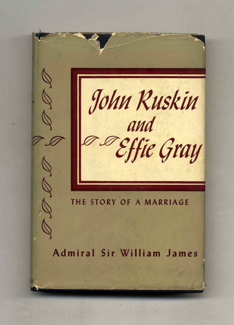 John Ruskin And Effie Gray - 1st Edition/1st Printing. John Ruskin, Effie Gray, G. C. B. Admiral Sir William James.