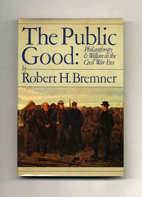 The Public Good: Philanthropy and Welfare in the Civil War Era - 1st Edition/1st Printing. Robert Bremner.