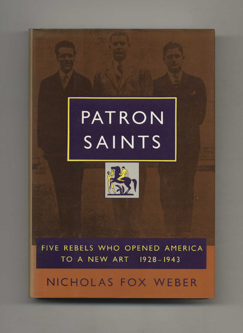 Patron Saints: Five Rebels Who Opened America to a New Art, 1928 - 1943 - 1st Edition/1st Printing. Nicholas Fox Weber.
