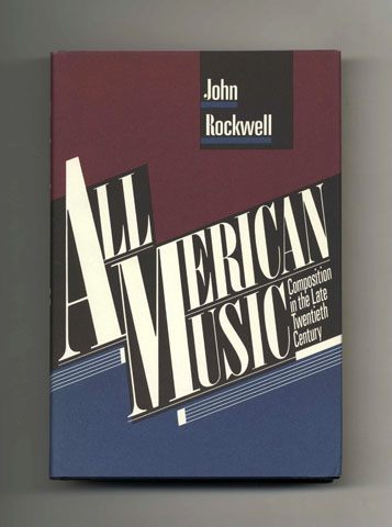 All American Music: Composition In The Late Twentieth Century - 1st Edition/1st Printing. John Rockwell.