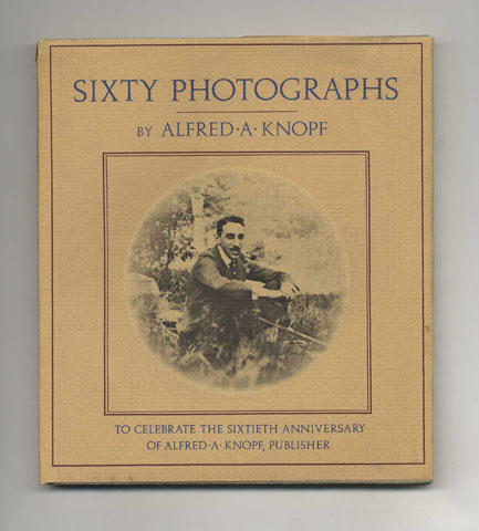 Sixty Photographs To Celebrate The Sixtieth Anniversary Of Alfred A. Knopf, Publisher - 1st Edition/1st Printing. Alfred A. Knopf.