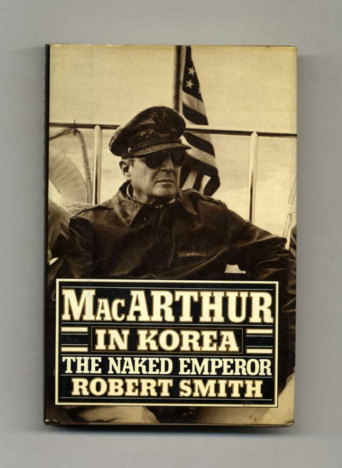 MacArthur In Korea: The Naked Emperor - 1st Edition/1st Printing. Robert Smith.