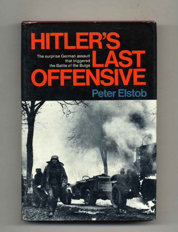 Hitler's Last Offensive: The Full Story of the Battle of the Ardennes - 1st US Edition/1st Printing. Peter Elstob.