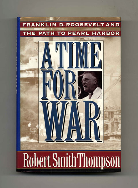 A Time For War: Franklin Delano Roosevelt And The Path To Pearl Harbor - 1st Edition/1st Printing. Robert Smith Thompson.