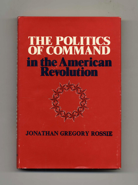 The Politics Of Command in the American Revolution -1st Edition/1st Printing. Jonathan Gregory Rossie.