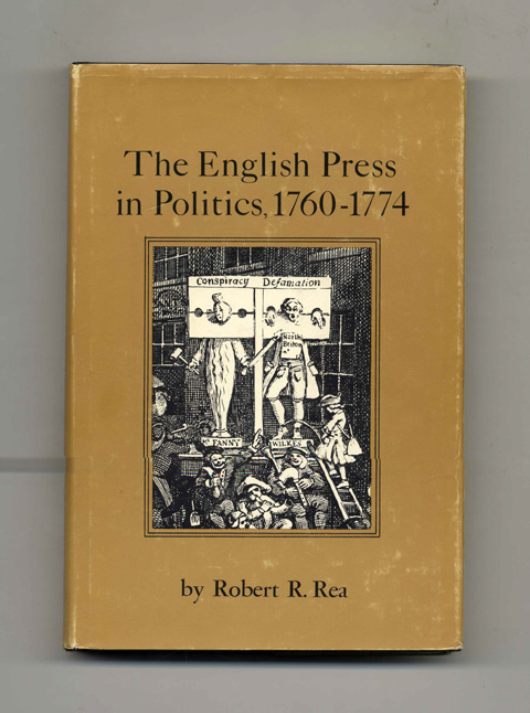 The English Press In Politics, 1760-1774 -1st Edition/1st Printing. Robert R. Rea.