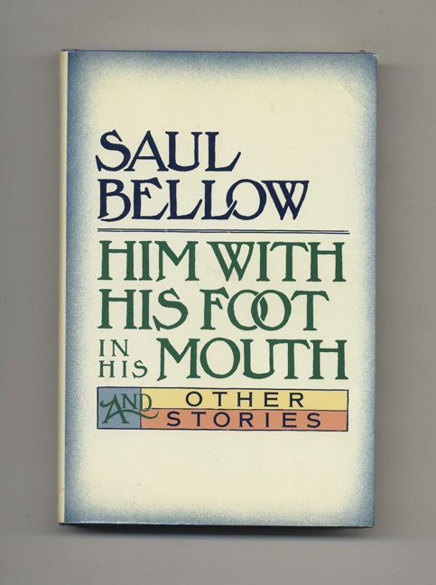 Him With His Foot In His Mouth - 1st Edition/1st Printing. Saul Bellow.