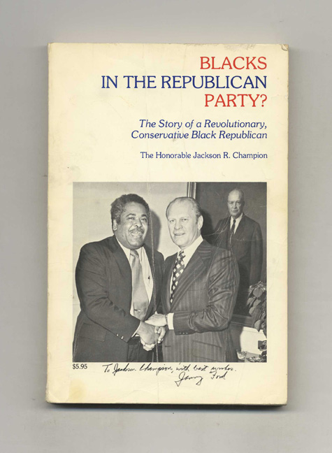 Blacks in the Republican Party? The Story of a Revolutionary, Conservative Black Republican. Jackson R. Champion, The Honorable.