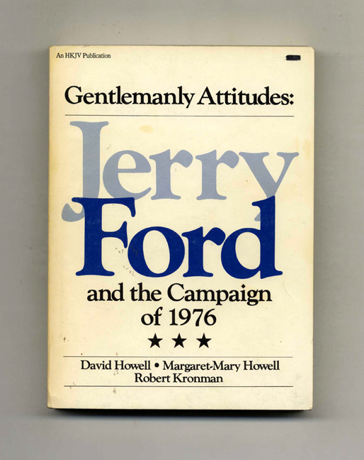 Gentlemanly Attitudes: Jerry Ford and the Campaign of 1976 - 1st Edition/1st Printing. David Howell, Robert Kronman Margaret-Mary.