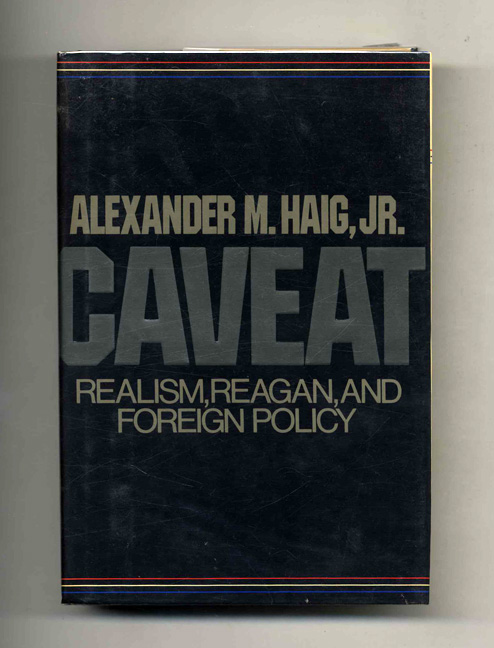 Caveat: Realism, Reagan, and Foreign Policy - 1st Edition/1st Printing. Alexander Haig.