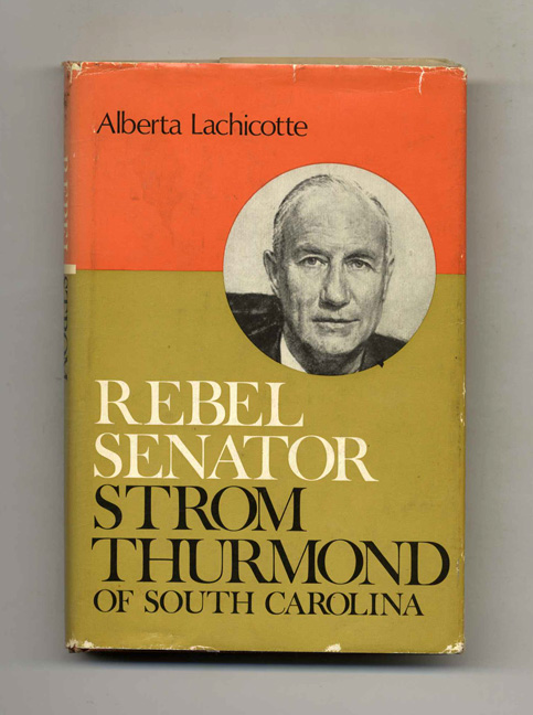 Rebel Senator; Strom Thurmond Of South Carolina - 1st Edition/1st Printing. Alberta Lachicotte.