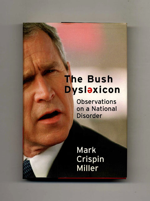 Bush Dyslexicon: Observations on a National Disorder -1st Edition/1st Printing. Mark Crispin Miller.