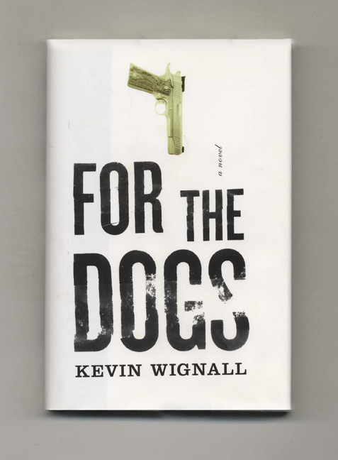 For The Dogs: A Novel - 1st Edition/1st Printing. Kevin Wignall.