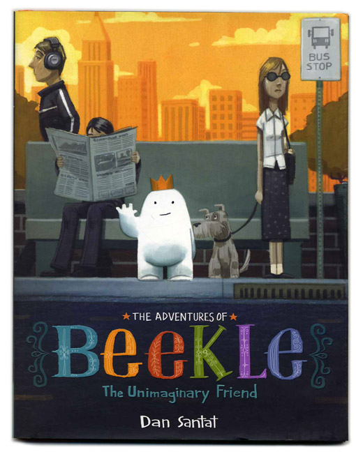The Adventures Of Beekle: The Unimaginary Friend - 1st Edition/1st Printing. Dan Santat.