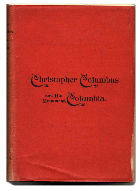 Christopher Columbus and His Monument Columbia, being a Concordance of Choice Tributes to the Great Genoese, His Grand Discovery, and His Greatness of Mind and Purpose. J. M. Dickey.