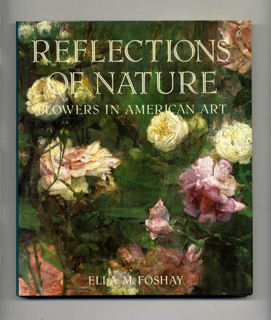 Reflections Of Nature, Flowers In American Art - 1st Edition/1st Printing. Ella M. Foshay.