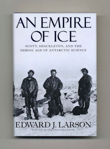 An Empire Of Ice; Scott, Shackleton, And The Heroic Age Of The Antarctic Science - 1st Edition/1st Printing. Edward J. Larson.