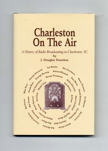 Charleston On The Air; A History Of Radio Broadcasting In Charleston, SC - 1st Edition/1st Printing. J. Douglas Donehue.