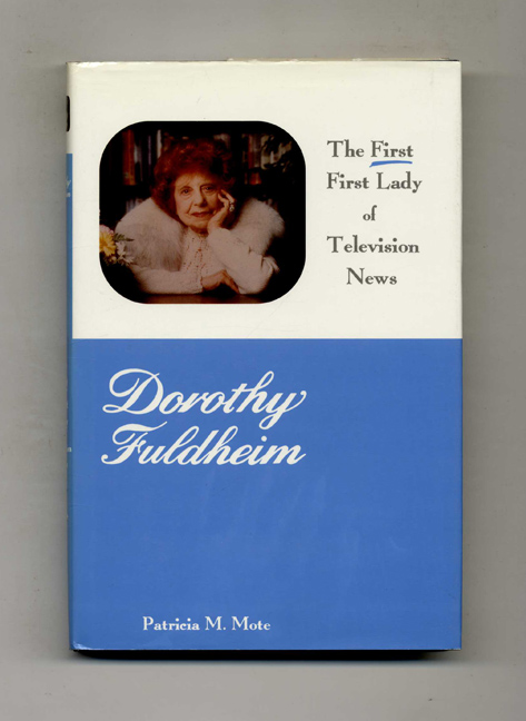 Dorothy Fuldheim: The First First Lady Of Television News - 1st Edition/1st Printing. Patricia M. Mote.