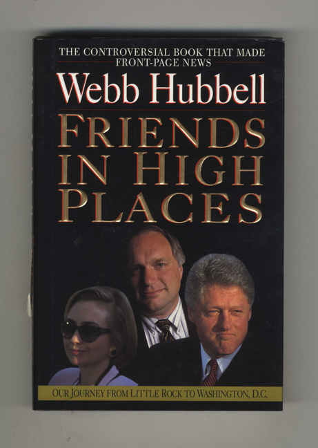 Friends in High Places: Our Journey from Little Rock to Washington, D. C. - 1st Edition/1st Printing. Webb Hubbell.