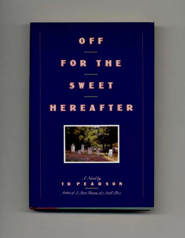 Off For The Sweet Hereafter - 1st Edition/1st Printing. T. R. Pearson.
