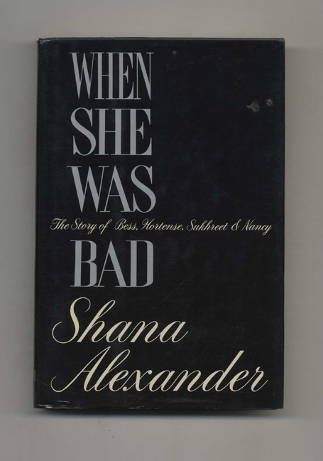When She Was Bad, the Story of Bess, Hortense, Sukhreet and Nancy - 1st Edition/1st Printing. Shana Alexander.
